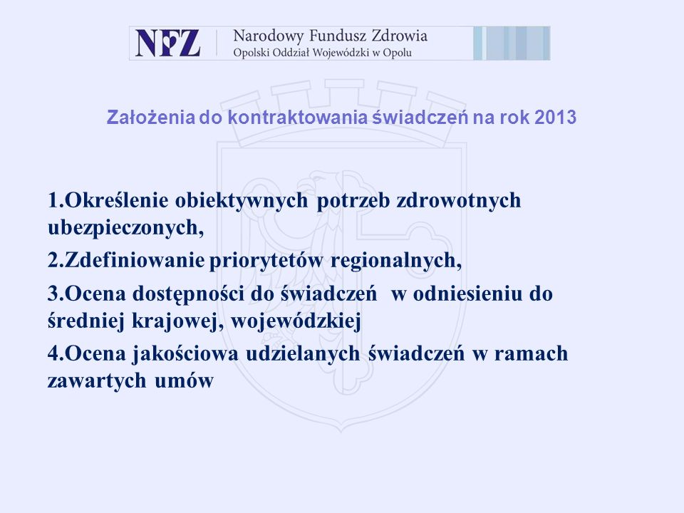 Założenia do kontraktowania świadczeń na rok 2013 1.Określenie obiektywnych potrzeb zdrowotnych ubezpieczonych, 2.Zdefiniowanie priorytetów regionalnych, 3.Ocena dostępności do świadczeń w odniesieniu do średniej krajowej, wojewódzkiej 4.Ocena jakościowa udzielanych świadczeń w ramach zawartych umów