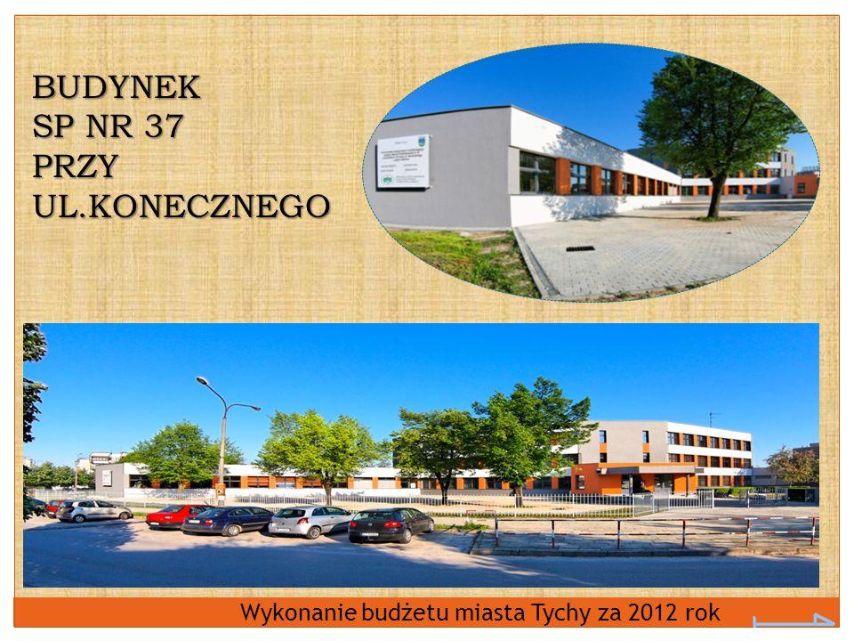Wykonanie budżetu miasta Tychy za 2012 rok BUDYNEK SP NR 37 PRZY UL.KONECZNEGO