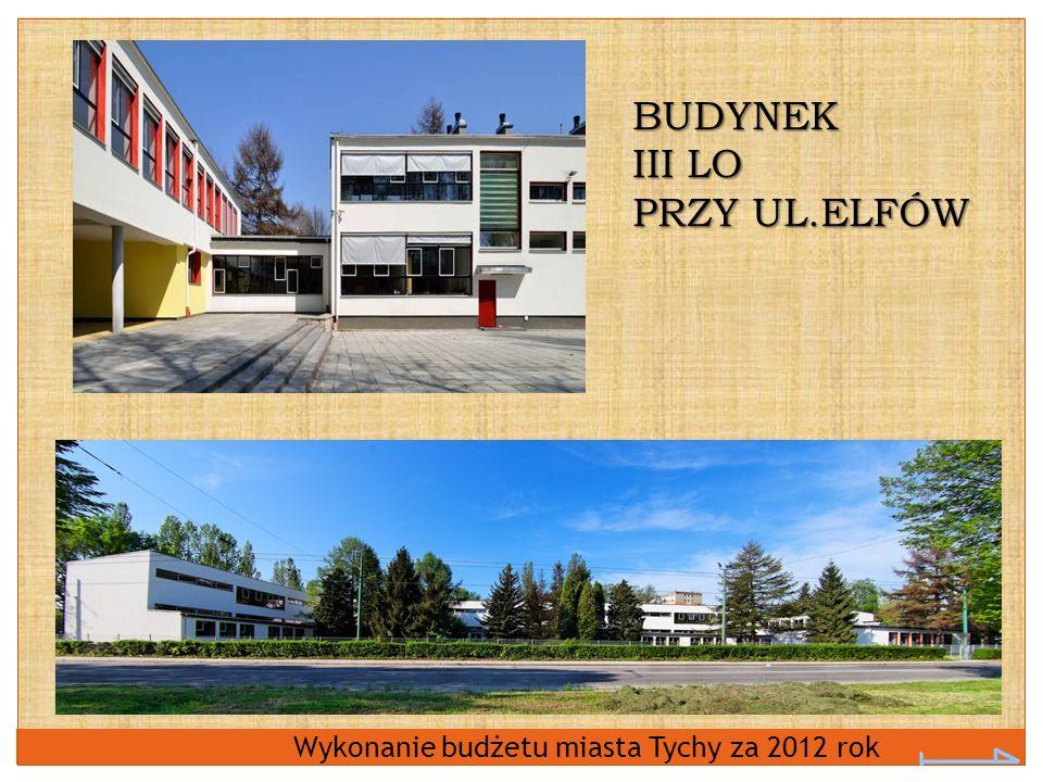 Wykonanie budżetu miasta Tychy za 2012 rok BUDYNEK III LO PRZY UL.ELFÓW