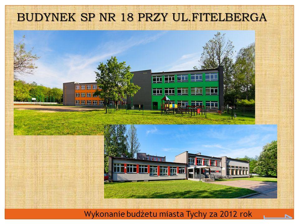 Wykonanie budżetu miasta Tychy za 2012 rok BUDYNEK SP NR 18 PRZY UL.FITELBERGA