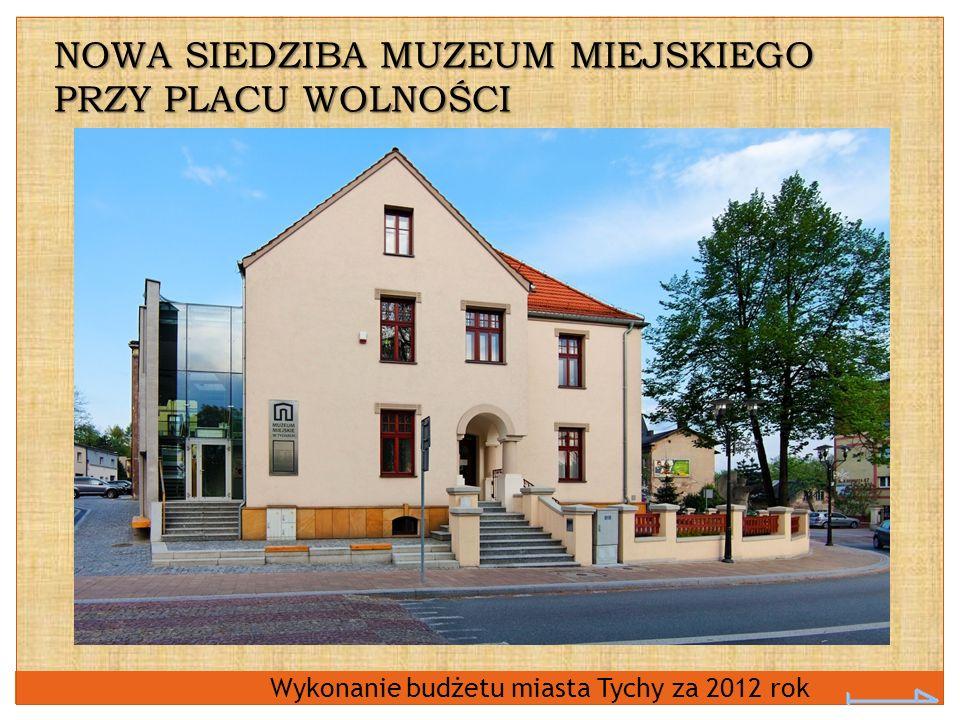 Wykonanie budżetu miasta Tychy za 2012 rok NOWA SIEDZIBA MUZEUM MIEJSKIEGO PRZY PLACU WOLNOŚCI