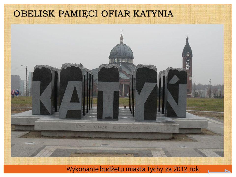 Wykonanie budżetu miasta Tychy za 2012 rok OBELISK PAMIĘCI OFIAR KATYNIA