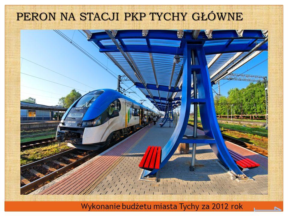 Wykonanie budżetu miasta Tychy za 2012 rok PERON NA STACJI PKP TYCHY GŁÓWNE