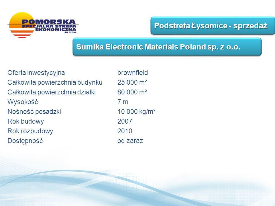 Oferta inwestycyjnabrownfield Całkowita powierzchnia budynku 25 000 m² Całkowita powierzchnia działki 80 000 m² Wysokość 7 m Nośność posadzki 10 000 kg/m² Rok budowy 2007 Rok rozbudowy 2010 Dostępność od zaraz Podstrefa Łysomice - sprzedaż Sumika Electronic Materials Poland sp.