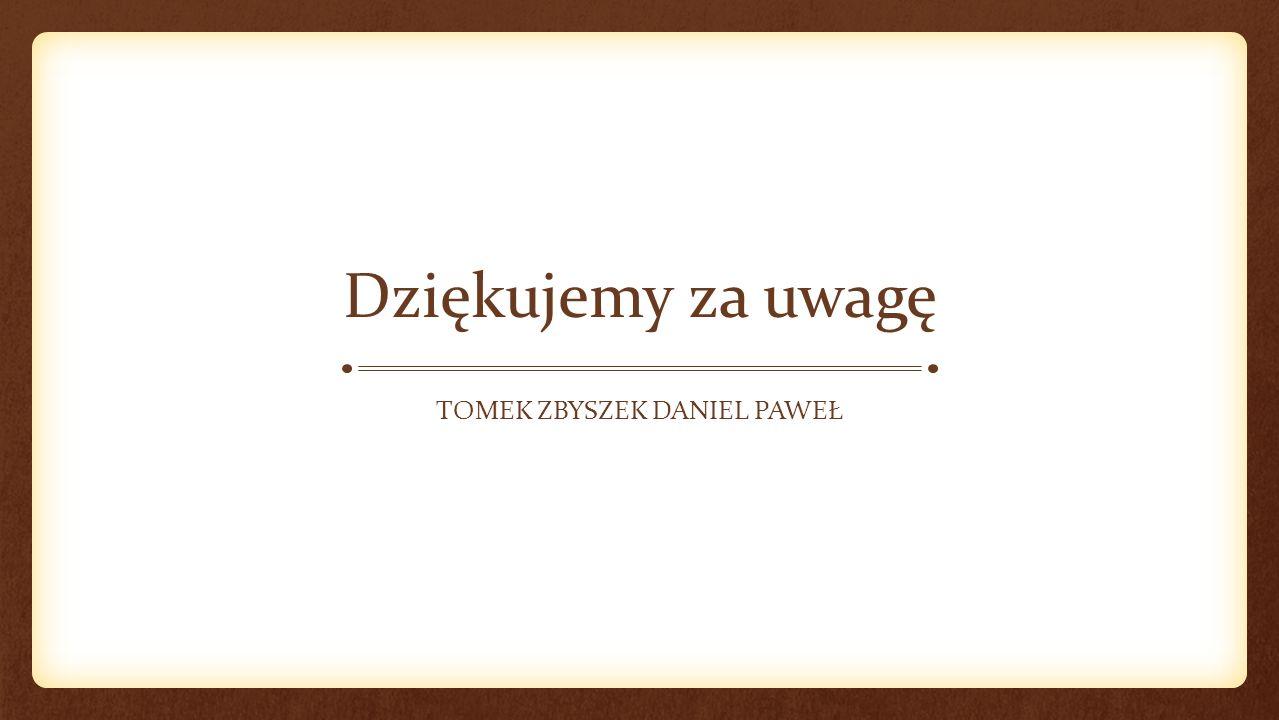 Dziękujemy za uwagę TOMEK ZBYSZEK DANIEL PAWEŁ