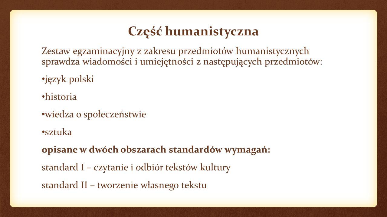 Część humanistyczna Zestaw egzaminacyjny z zakresu przedmiotów humanistycznych sprawdza wiadomości i umiejętności z następujących przedmiotów: język polski historia wiedza o społeczeństwie sztuka opisane w dwóch obszarach standardów wymagań: standard I – czytanie i odbiór tekstów kultury standard II – tworzenie własnego tekstu