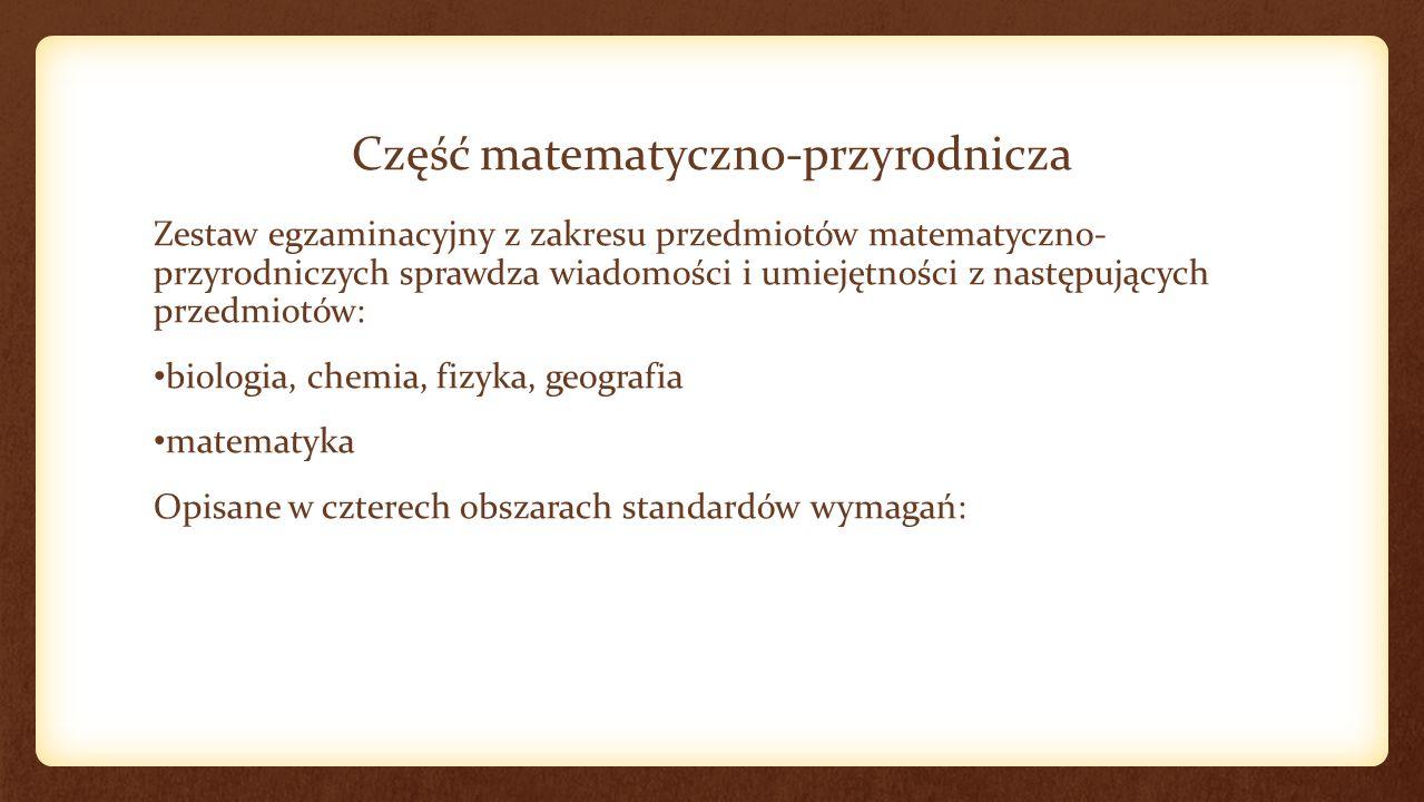 Część matematyczno-przyrodnicza Zestaw egzaminacyjny z zakresu przedmiotów matematyczno- przyrodniczych sprawdza wiadomości i umiejętności z następują