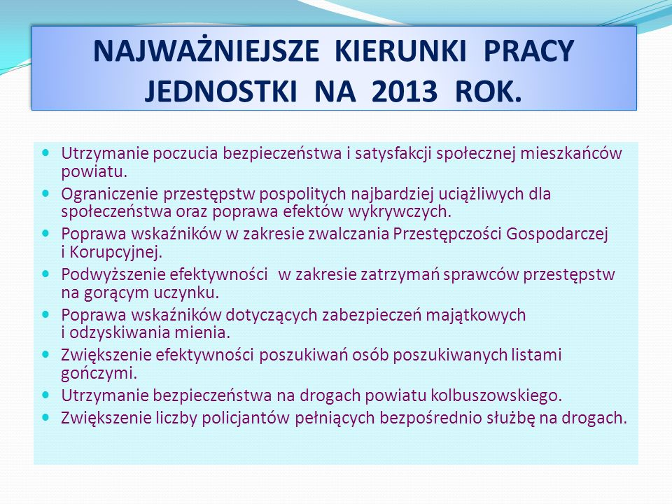 NAJWAŻNIEJSZE KIERUNKI PRACY JEDNOSTKI NA 2013 ROK. Utrzymanie poczucia bezpieczeństwa i satysfakcji społecznej mieszkańców powiatu. Ograniczenie prze