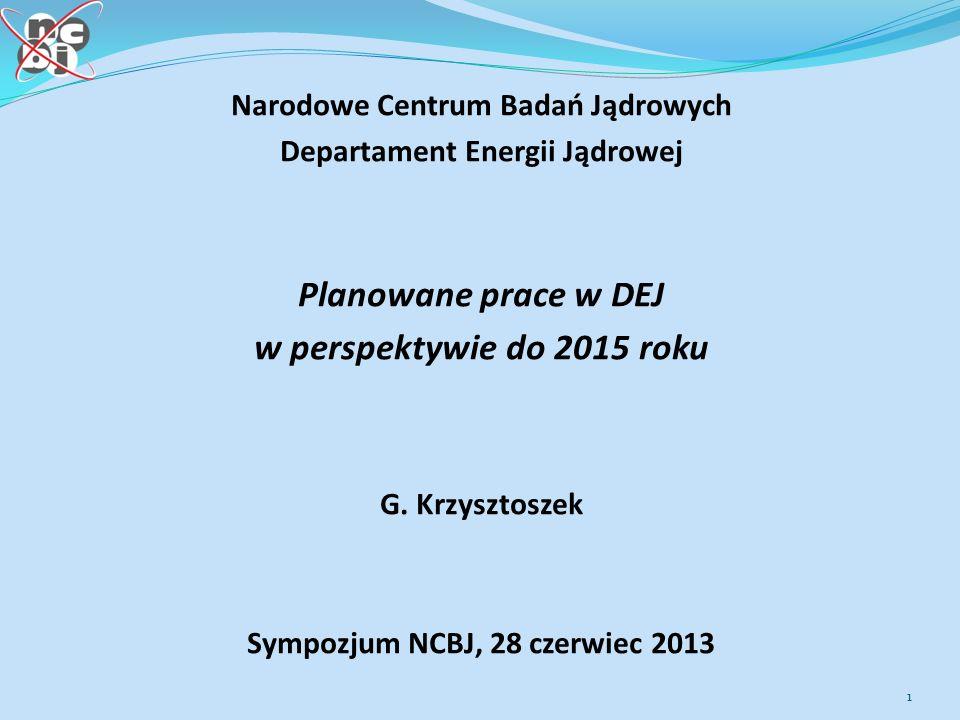 Narodowe Centrum Badań Jądrowych Departament Energii Jądrowej Planowane prace w DEJ w perspektywie do 2015 roku G.