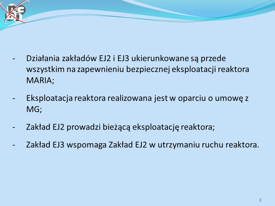 3 -Działania zakładów EJ2 i EJ3 ukierunkowane są przede wszystkim na zapewnieniu bezpiecznej eksploatacji reaktora MARIA; -Eksploatacja reaktora realizowana jest w oparciu o umowę z MG; -Zakład EJ2 prowadzi bieżącą eksploatację reaktora; -Zakład EJ3 wspomaga Zakład EJ2 w utrzymaniu ruchu reaktora.