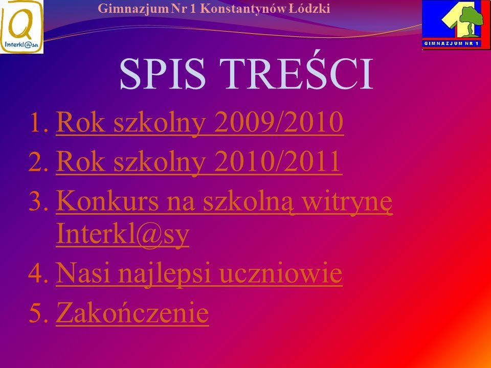 Gimnazjum Nr 1 Konstantynów Łódzki SPIS TREŚCI 1. Rok szkolny 2009/2010 Rok szkolny 2009/2010 2. Rok szkolny 2010/2011 Rok szkolny 2010/2011 3. Konkur