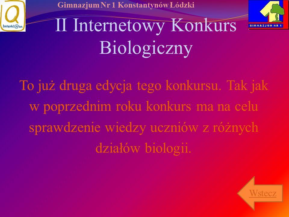 Gimnazjum Nr 1 Konstantynów Łódzki II Internetowy Konkurs Biologiczny To już druga edycja tego konkursu. Tak jak w poprzednim roku konkurs ma na celu