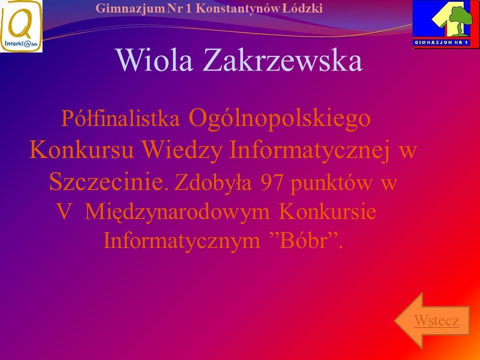 Gimnazjum Nr 1 Konstantynów Łódzki Wiola Zakrzewska Półfinalistka Ogólnopolskiego Konkursu Wiedzy Informatycznej w Szczecinie. Zdobyła 97 punktów w V