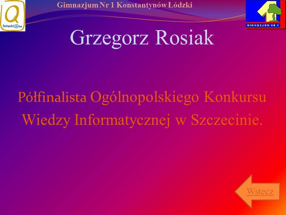 Gimnazjum Nr 1 Konstantynów Łódzki Grzegorz Rosiak Półfinalista Ogólnopolskiego Konkursu Wiedzy Informatycznej w Szczecinie. Wstecz