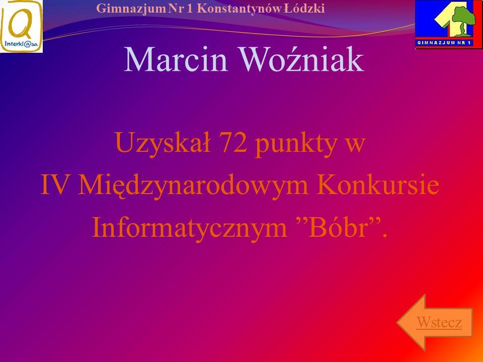 Gimnazjum Nr 1 Konstantynów Łódzki Marcin Woźniak Uzyskał 72 punkty w IV Międzynarodowym Konkursie Informatycznym Bóbr. Wstecz