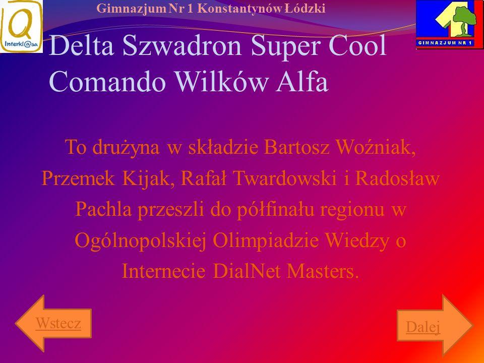Gimnazjum Nr 1 Konstantynów Łódzki Delta Szwadron Super Cool Comando Wilków Alfa To drużyna w składzie Bartosz Woźniak, Przemek Kijak, Rafał Twardowsk