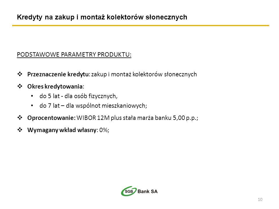 Kredyty na zakup i montaż kolektorów słonecznych 10 PODSTAWOWE PARAMETRY PRODUKTU: Przeznaczenie kredytu: zakup i montaż kolektorów słonecznych Okres kredytowania: do 5 lat - dla osób fizycznych, do 7 lat – dla wspólnot mieszkaniowych; Oprocentowanie: WIBOR 12M plus stała marża banku 5,00 p.p.; Wymagany wkład własny: 0%;