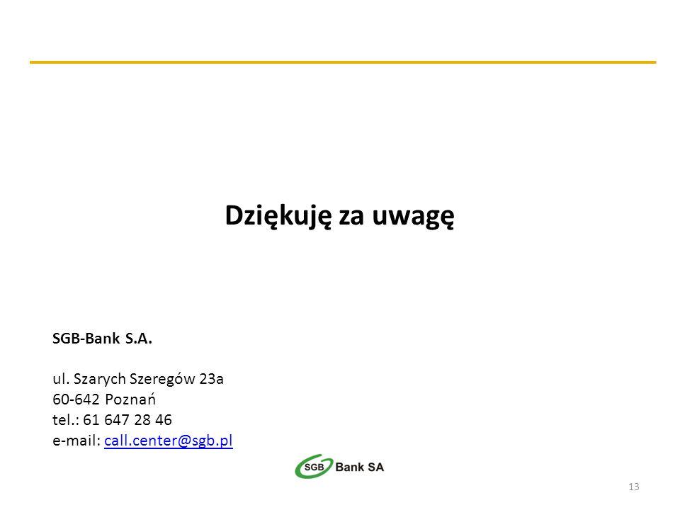 13 Dziękuję za uwagę SGB-Bank S.A. ul. Szarych Szeregów 23a 60-642 Poznań tel.: 61 647 28 46 e-mail: call.center@sgb.plcall.center@sgb.pl