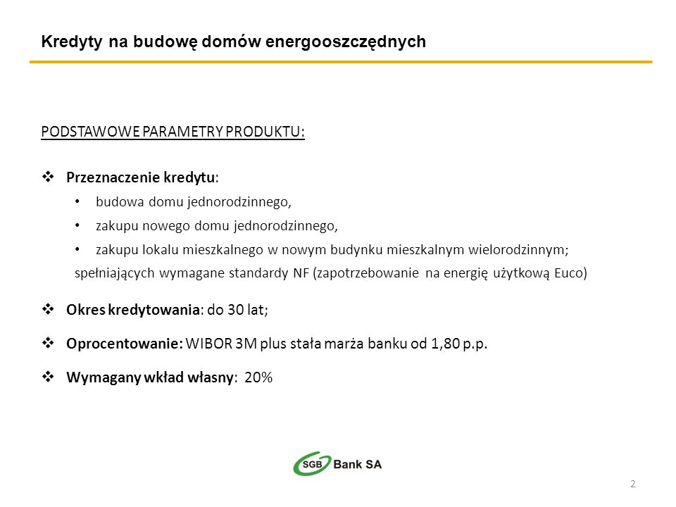Kredyty na budowę domów energooszczędnych PODSTAWOWE PARAMETRY PRODUKTU: Przeznaczenie kredytu: budowa domu jednorodzinnego, zakupu nowego domu jednorodzinnego, zakupu lokalu mieszkalnego w nowym budynku mieszkalnym wielorodzinnym; spełniających wymagane standardy NF (zapotrzebowanie na energię użytkową Euco) Okres kredytowania: do 30 lat; Oprocentowanie: WIBOR 3M plus stała marża banku od 1,80 p.p.
