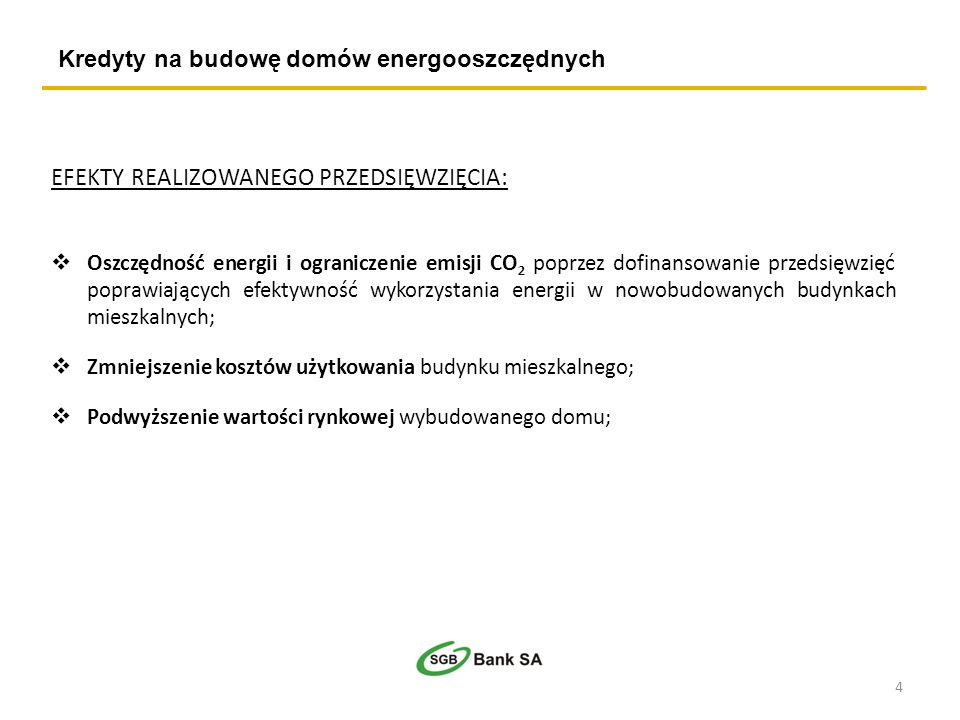 Kredyty na budowę domów energooszczędnych EFEKTY REALIZOWANEGO PRZEDSIĘWZIĘCIA: Oszczędność energii i ograniczenie emisji CO 2 poprzez dofinansowanie przedsięwzięć poprawiających efektywność wykorzystania energii w nowobudowanych budynkach mieszkalnych; Zmniejszenie kosztów użytkowania budynku mieszkalnego; Podwyższenie wartości rynkowej wybudowanego domu; 4
