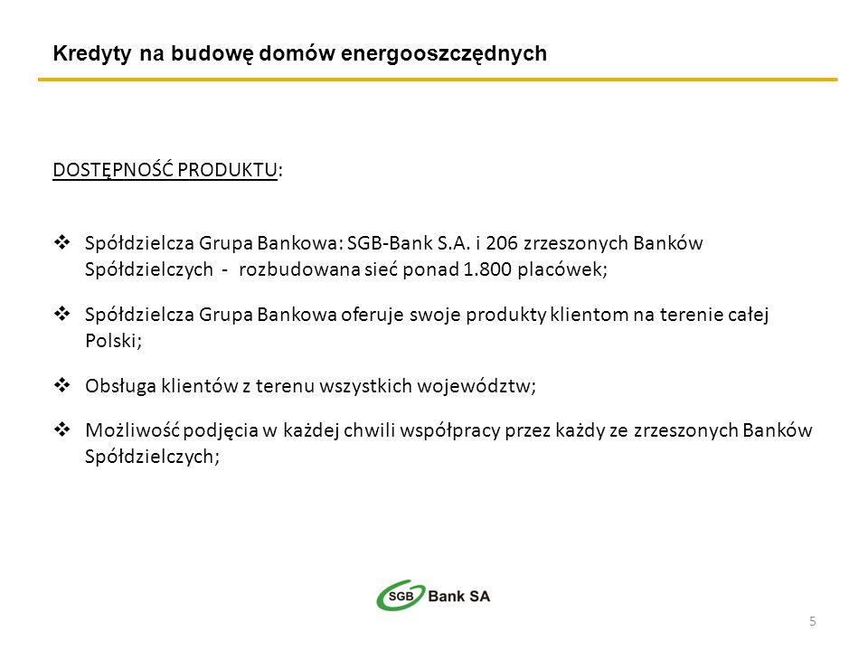 Kredyty na budowę domów energooszczędnych DOSTĘPNOŚĆ PRODUKTU: Spółdzielcza Grupa Bankowa: SGB-Bank S.A. i 206 zrzeszonych Banków Spółdzielczych - roz