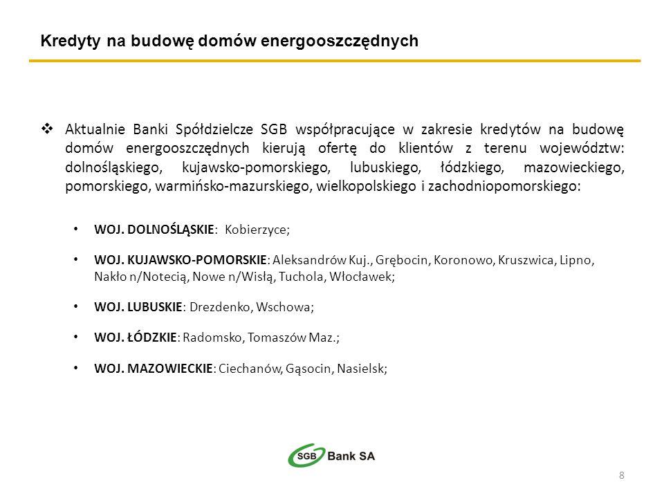 Kredyty na budowę domów energooszczędnych Aktualnie Banki Spółdzielcze SGB współpracujące w zakresie kredytów na budowę domów energooszczędnych kierują ofertę do klientów z terenu województw: dolnośląskiego, kujawsko-pomorskiego, lubuskiego, łódzkiego, mazowieckiego, pomorskiego, warmińsko-mazurskiego, wielkopolskiego i zachodniopomorskiego: WOJ.