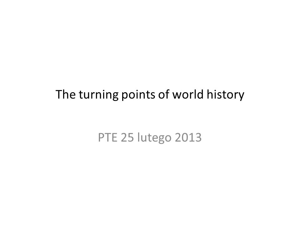 The turning points of world history PTE 25 lutego 2013