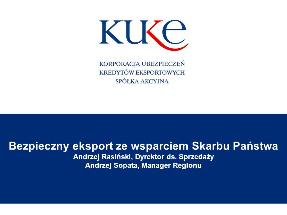 Bezpieczny eksport ze wsparciem Skarbu Państwa Andrzej Rasiński, Dyrektor ds. Sprzedaży Andrzej Sopata, Manager Regionu