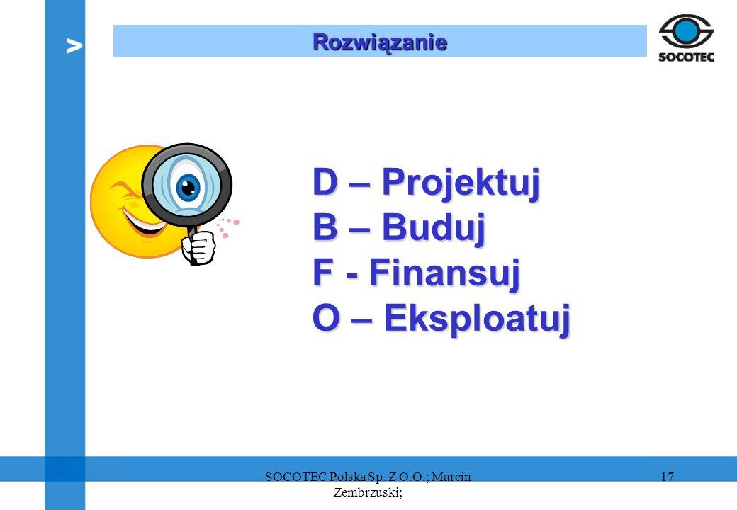 17 D – Projektuj B – Buduj F - Finansuj O – Eksploatuj Rozwiązanie SOCOTEC Polska Sp. Z O.O.; Marcin Zembrzuski;