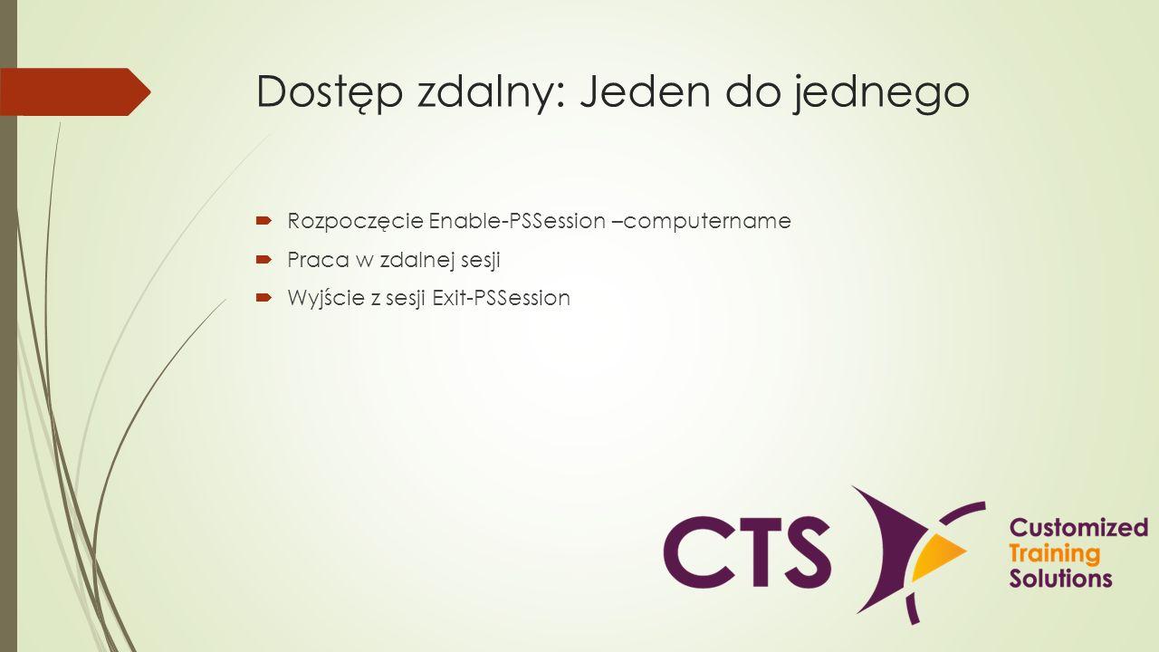 Dostęp zdalny: Jeden do jednego Rozpoczęcie Enable-PSSession –computername Praca w zdalnej sesji Wyjście z sesji Exit-PSSession