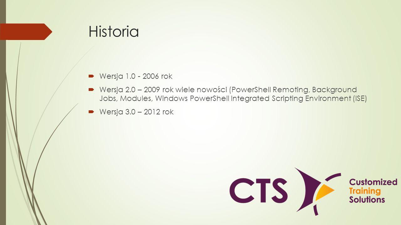 Historia Wersja 1.0 - 2006 rok Wersja 2.0 – 2009 rok wiele nowości (PowerShell Remoting, Background Jobs, Modules, Windows PowerShell Integrated Scrip