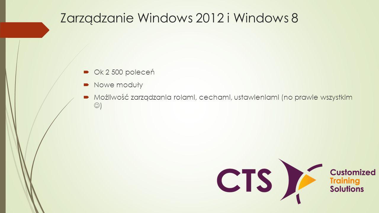 Zarządzanie Windows 2012 i Windows 8 Ok 2 500 poleceń Nowe moduły Możliwość zarządzania rolami, cechami, ustawieniami (no prawie wszystkim )