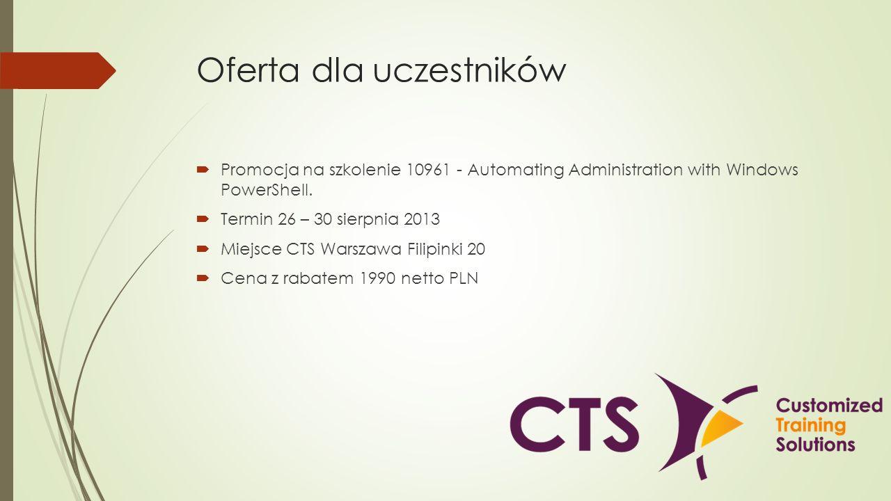 Oferta dla uczestników Promocja na szkolenie 10961 - Automating Administration with Windows PowerShell. Termin 26 – 30 sierpnia 2013 Miejsce CTS Warsz