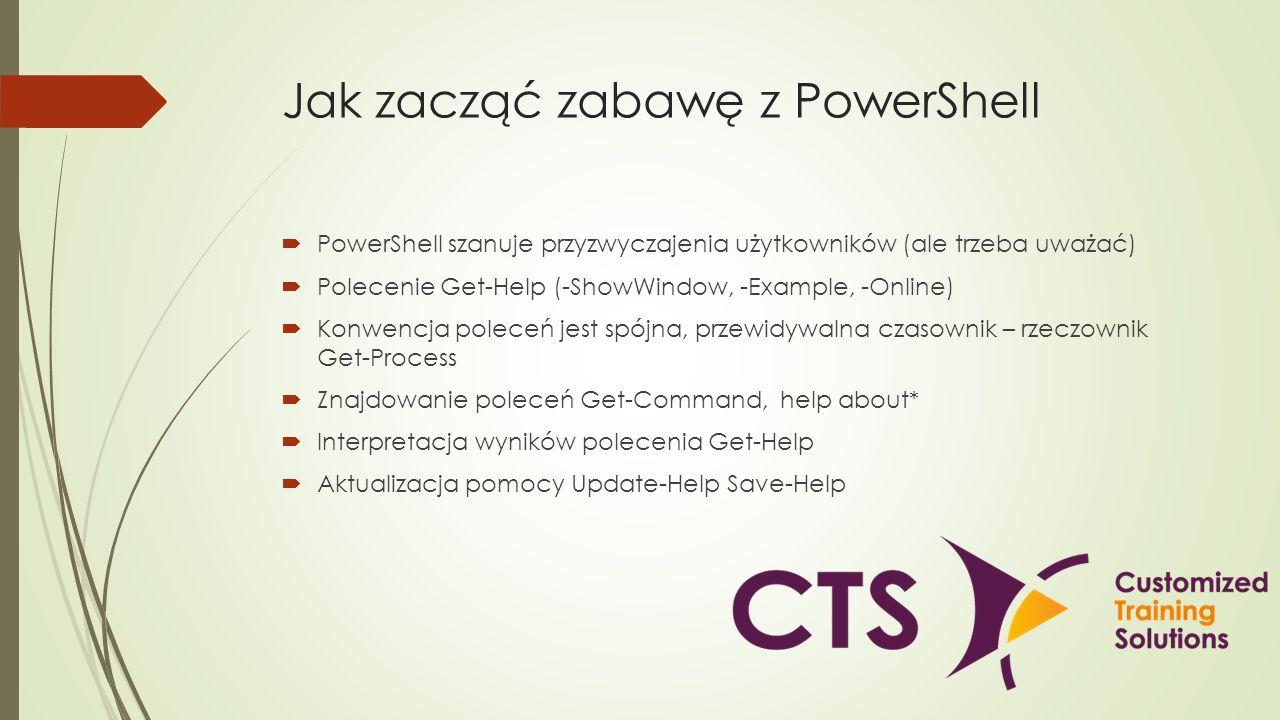 Jak zacząć zabawę z PowerShell PowerShell szanuje przyzwyczajenia użytkowników (ale trzeba uważać) Polecenie Get-Help (-ShowWindow, -Example, -Online)