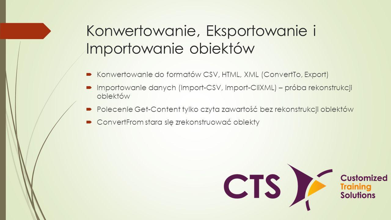 Konwertowanie, Eksportowanie i Importowanie obiektów Konwertowanie do formatów CSV, HTML, XML (ConvertTo, Export) Importowanie danych (Import-CSV, Imp
