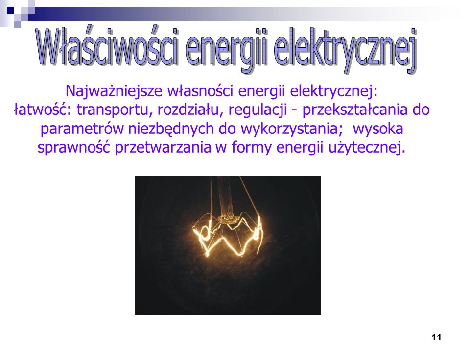 11 Najważniejsze własności energii elektrycznej: łatwość: transportu, rozdziału, regulacji - przekształcania do parametrów niezbędnych do wykorzystani