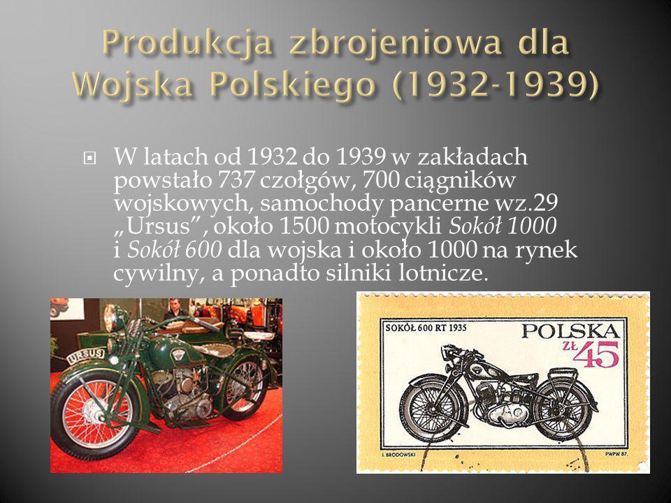 W latach od 1932 do 1939 w zakładach powstało 737 czołgów, 700 ciągników wojskowych, samochody pancerne wz.29 Ursus, około 1500 motocykli Sokół 1000 i