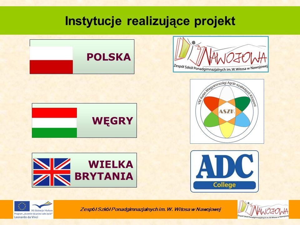 WIELKA BRYTANIA WĘGRY POLSKA Zesp ó ł Szk ó ł Ponadgimnazjalnych im. W. Witosa w Nawojowej Instytucje realizujące projekt