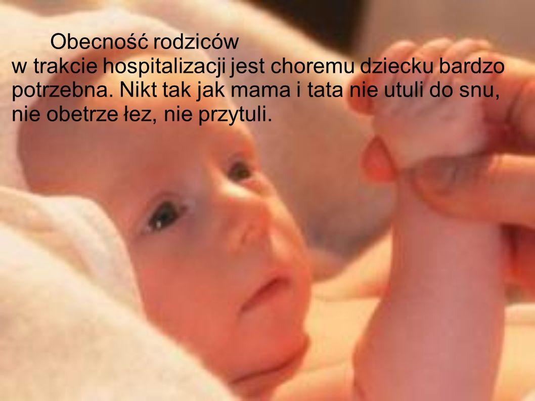 Obecność rodziców w trakcie hospitalizacji jest choremu dziecku bardzo potrzebna. Nikt tak jak mama i tata nie utuli do snu, nie obetrze łez, nie przy