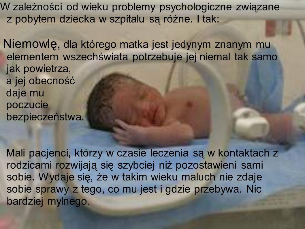 W zależności od wieku problemy psychologiczne związane z pobytem dziecka w szpitalu są różne. I tak: Niemowlę, dla którego matka jest jedynym znanym m