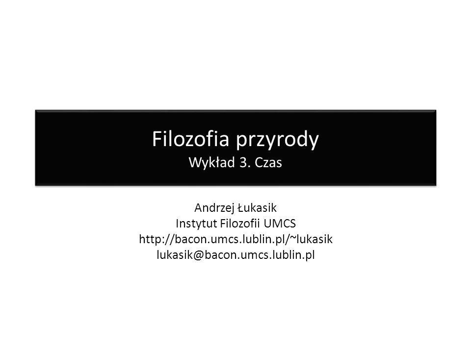 Filozofia przyrody Wykład 3. Czas Andrzej Łukasik Instytut Filozofii UMCS http://bacon.umcs.lublin.pl/~lukasik lukasik@bacon.umcs.lublin.pl