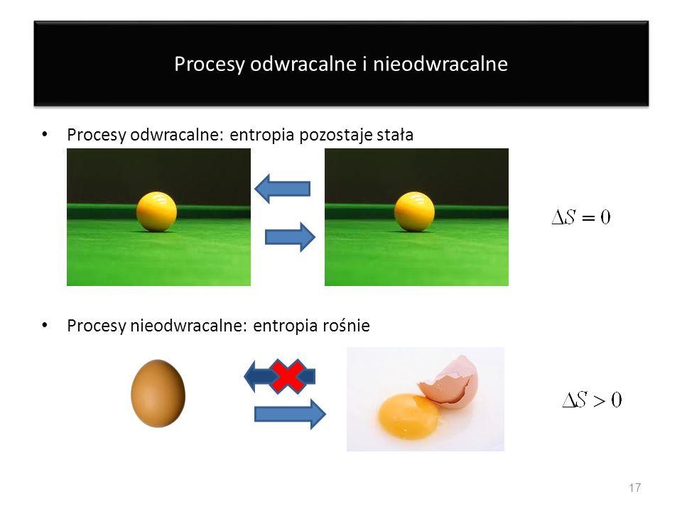 Procesy odwracalne i nieodwracalne Procesy odwracalne: entropia pozostaje stała Procesy nieodwracalne: entropia rośnie 17