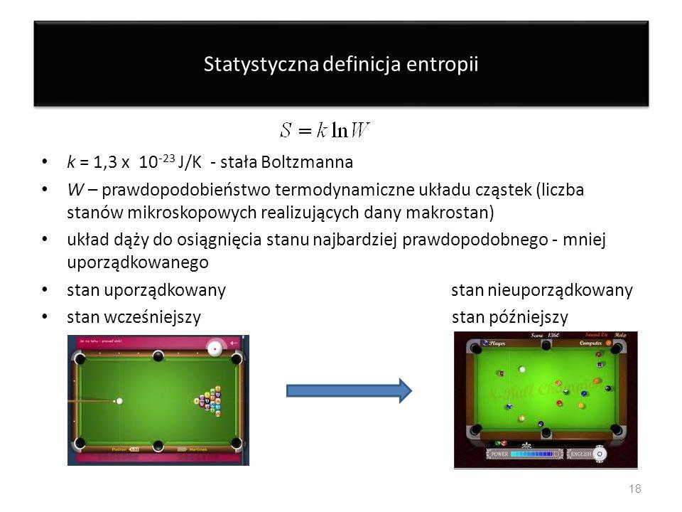Statystyczna definicja entropii k = 1,3 x 10 -23 J/K - stała Boltzmanna W – prawdopodobieństwo termodynamiczne układu cząstek (liczba stanów mikroskop