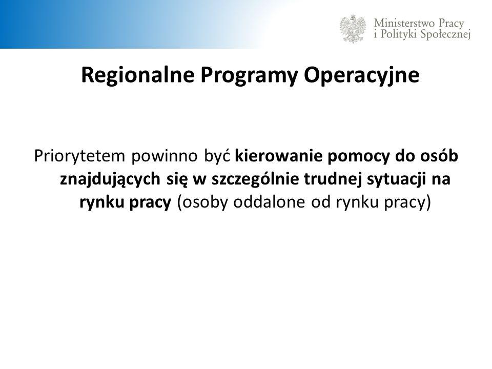 Regionalne Programy Operacyjne Priorytetem powinno być kierowanie pomocy do osób znajdujących się w szczególnie trudnej sytuacji na rynku pracy (osoby oddalone od rynku pracy)