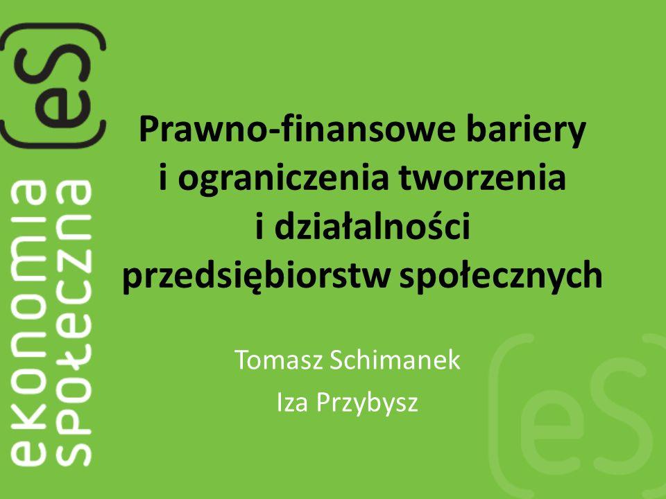 Prawno-finansowe bariery i ograniczenia tworzenia i działalności przedsiębiorstw społecznych Tomasz Schimanek Iza Przybysz