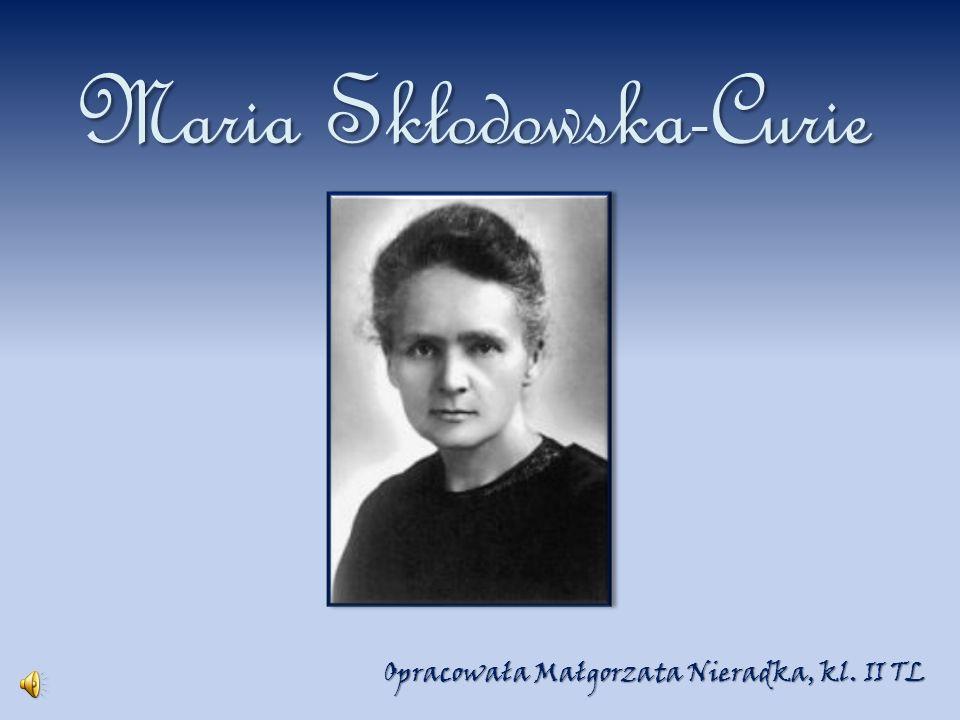 Maria Skłodowska-Curie Opracowała Małgorzata Nieradka, kl. II TL