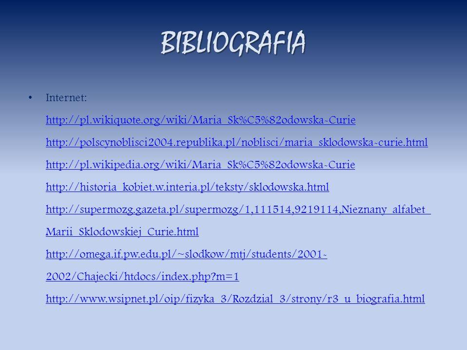 BIBLIOGRAFIA Internet: http://pl.wikiquote.org/wiki/Maria_Sk%C5%82odowska-Curie http://polscynoblisci2004.republika.pl/noblisci/maria_sklodowska-curie