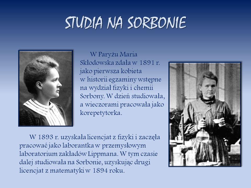 STUDIA NA SORBONIE W Pary ż u Maria Sk ł odowska zda ł a w 1891 r. jako pierwsza kobieta w historii egzaminy wst ę pne na wydzia ł fizyki i chemii Sor