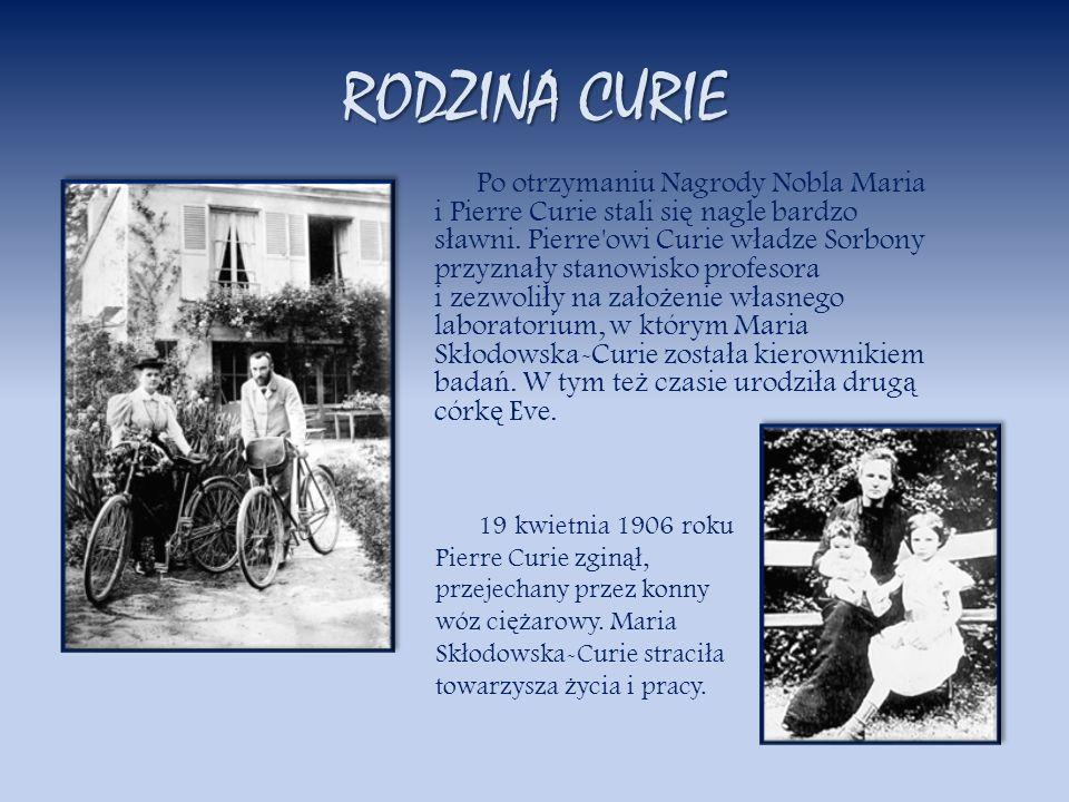 RODZINA CURIE Po otrzymaniu Nagrody Nobla Maria i Pierre Curie stali si ę nagle bardzo s ł awni. Pierre'owi Curie w ł adze Sorbony przyzna ł y stanowi