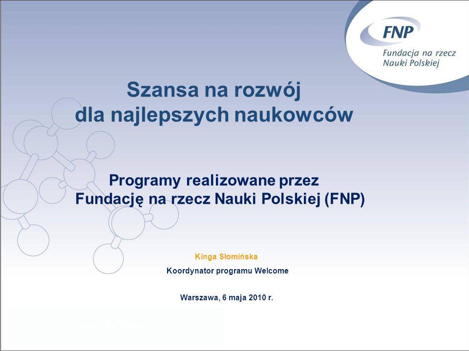 Szansa na rozwój dla najlepszych naukowców Programy realizowane przez Fundację na rzecz Nauki Polskiej (FNP) Kinga Słomińska Koordynator programu Welcome Warszawa, 6 maja 2010 r.